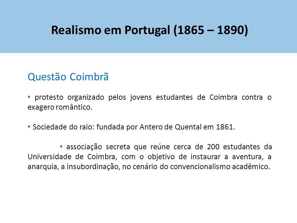 Realismo em Portugal (1865 – 1890) Questão Coimbrã protesto organizado pelos jovens estudantes de Coimbra contra o exagero romântico. Sociedade do rai