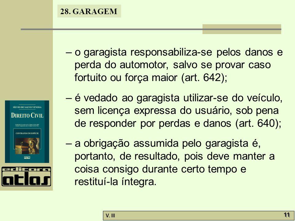 28. GARAGEM V. III 11 – o garagista responsabiliza-se pelos danos e perda do automotor, salvo se provar caso fortuito ou força maior (art. 642); – é v
