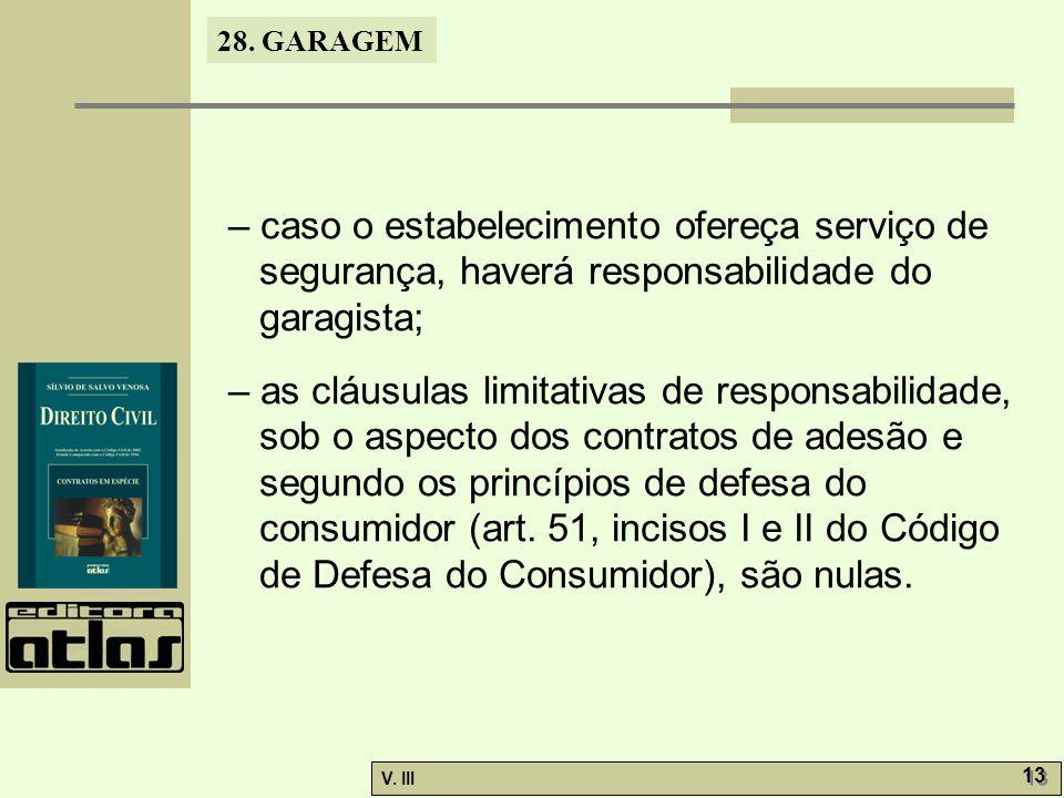 28. GARAGEM V. III 13 – caso o estabelecimento ofereça serviço de segurança, haverá responsabilidade do garagista; – as cláusulas limitativas de respo