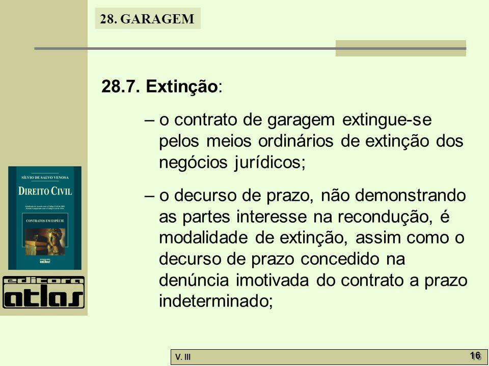 28. GARAGEM V. III 16 28.7. Extinção: – o contrato de garagem extingue-se pelos meios ordinários de extinção dos negócios jurídicos; – o decurso de pr