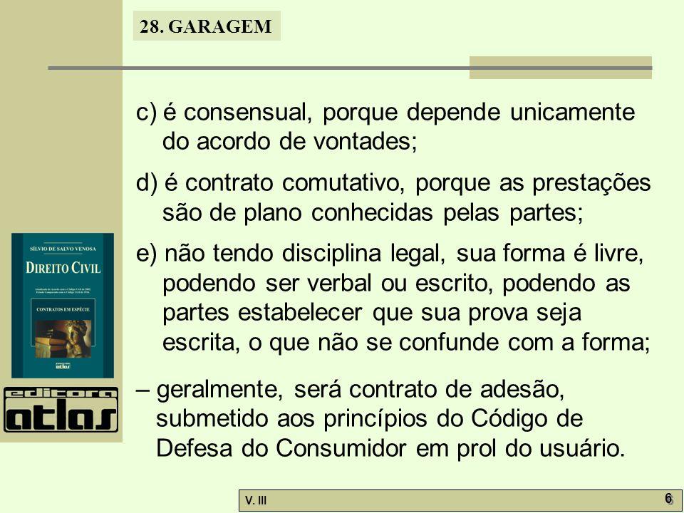 28. GARAGEM V. III 6 6 c) é consensual, porque depende unicamente do acordo de vontades; d) é contrato comutativo, porque as prestações são de plano c