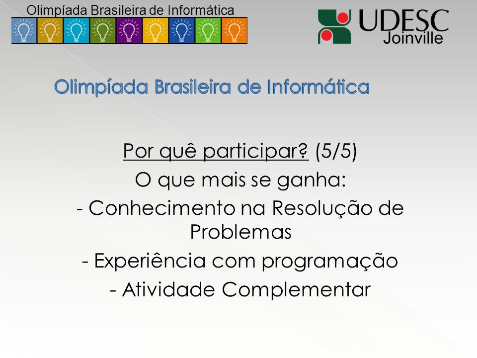 Por quê participar? (5/5) O que mais se ganha: - Conhecimento na Resolução de Problemas - Experiência com programação - Atividade Complementar Olimpía