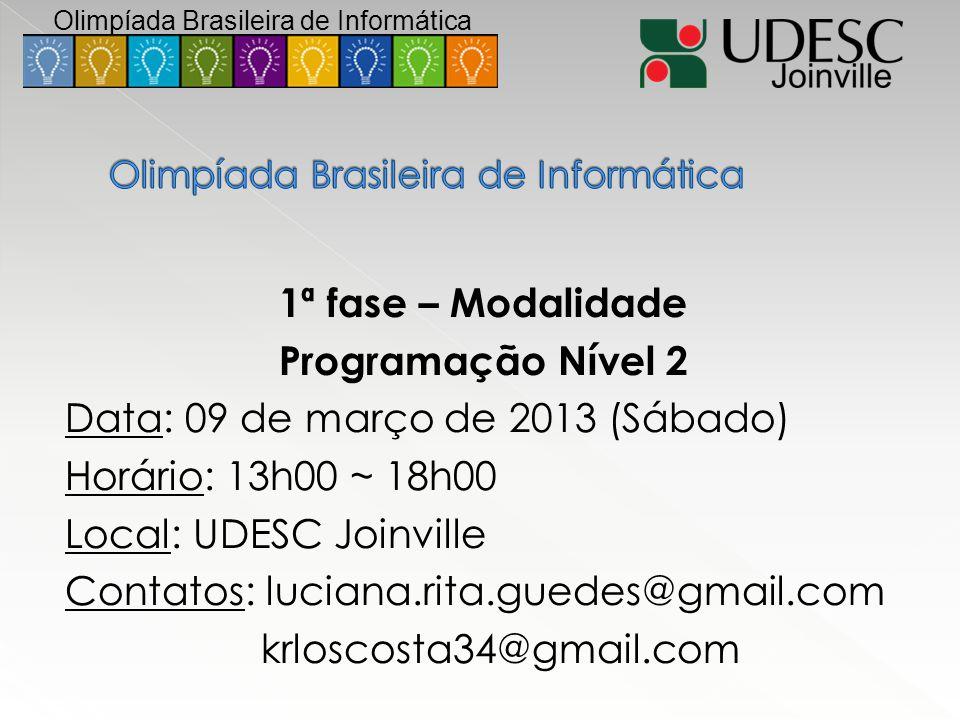 1ª fase – Modalidade Programação Nível 2 Data: 09 de março de 2013 (Sábado) Horário: 13h00 ~ 18h00 Local: UDESC Joinville Contatos: luciana.rita.guede