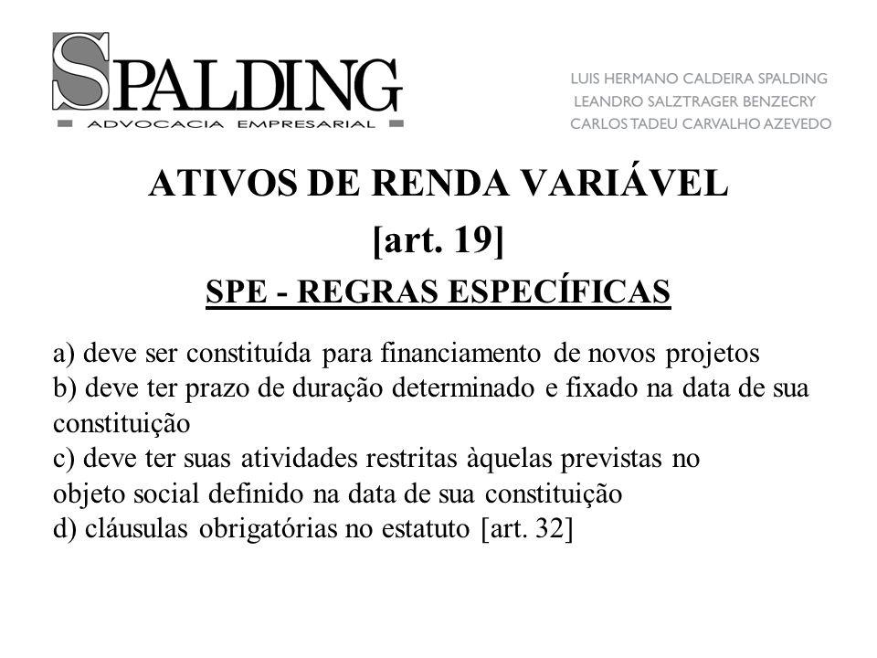 ATIVOS DE RENDA VARIÁVEL [art. 19] SPE - REGRAS ESPECÍFICAS a) deve ser constituída para financiamento de novos projetos b) deve ter prazo de duração