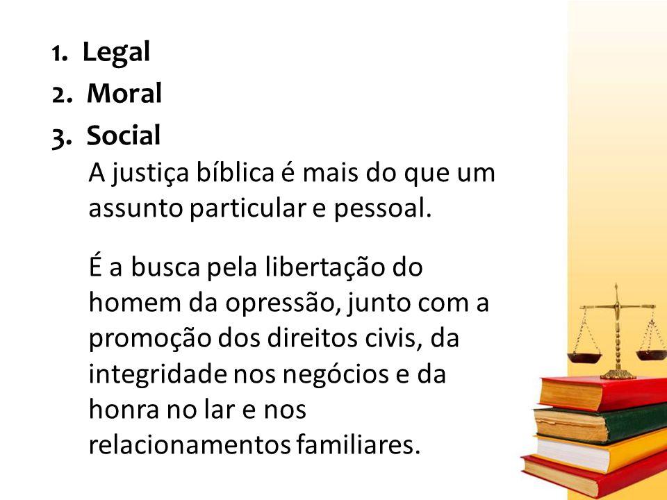 1.Legal 2. Moral 3. Social A justiça bíblica é mais do que um assunto particular e pessoal.
