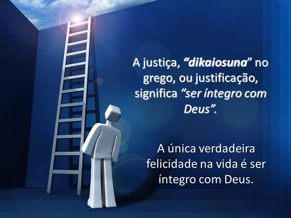 Justiça Própria X Justiça de Deus Romanos 5:1 (RA) Justificados, pois, mediante a fé, temos paz com Deus por meio de nosso Senhor Jesus Cristo