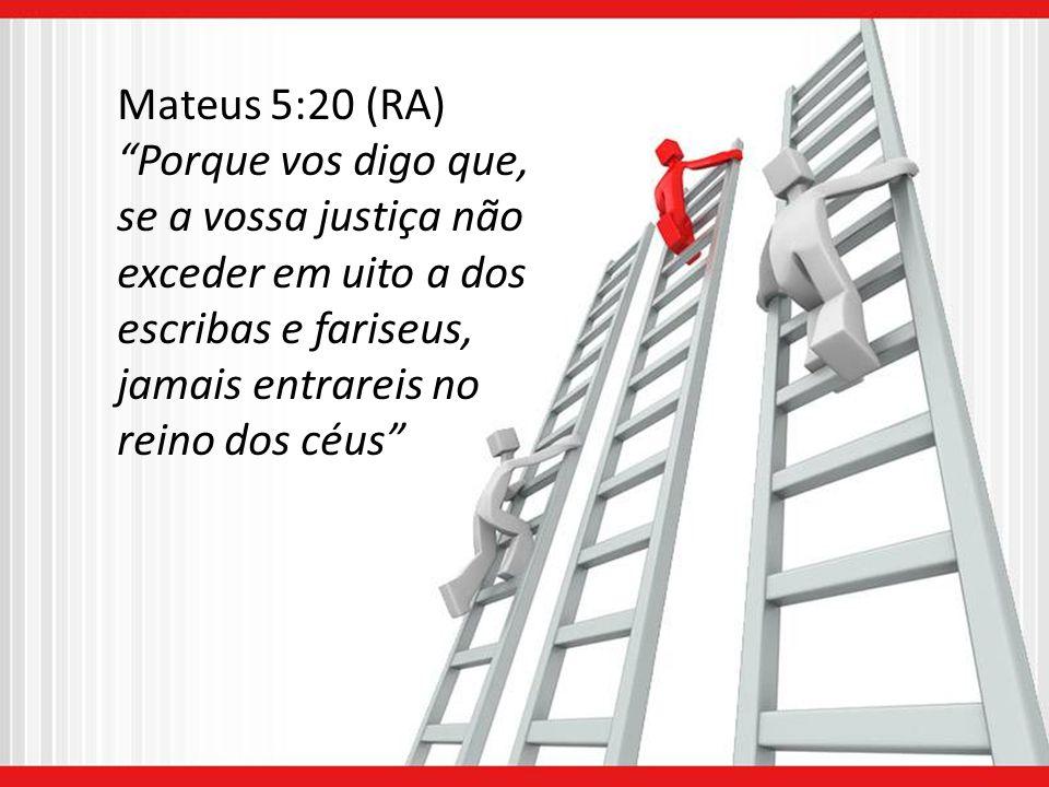 Mateus 5:20 (RA) Porque vos digo que, se a vossa justiça não exceder em uito a dos escribas e fariseus, jamais entrareis no reino dos céus
