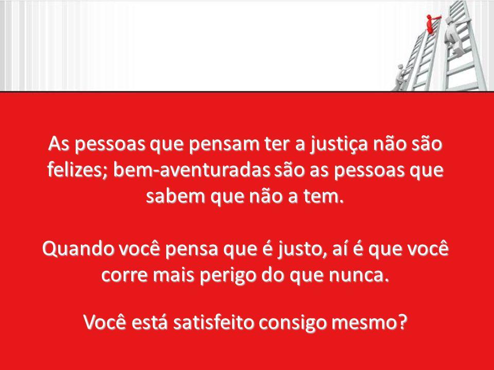 As pessoas que pensam ter a justiça não são felizes; bem-aventuradas são as pessoas que sabem que não a tem.