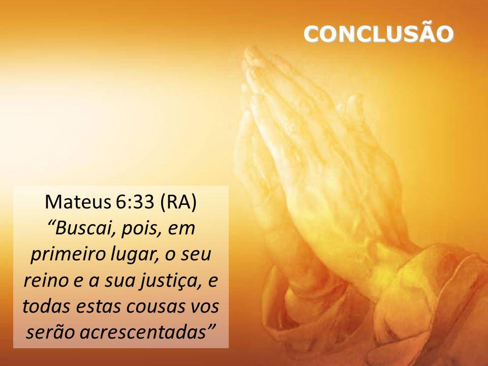 Mateus 6:33 (RA) Buscai, pois, em primeiro lugar, o seu reino e a sua justiça, e todas estas cousas vos serão acrescentadas CONCLUSÃO