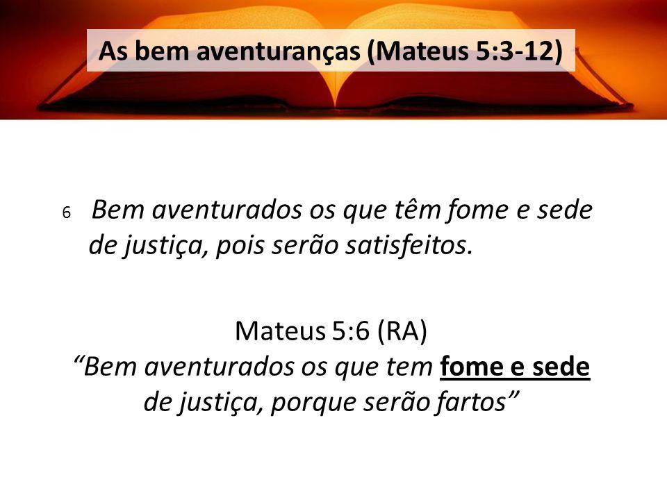 Mateus 5:6 (RA) Bem aventurados os que tem fome e sede de justiça, porque serão fartos As bem aventuranças (Mateus 5:3-12) 6 Bem aventurados os que têm fome e sede de justiça, pois serão satisfeitos.