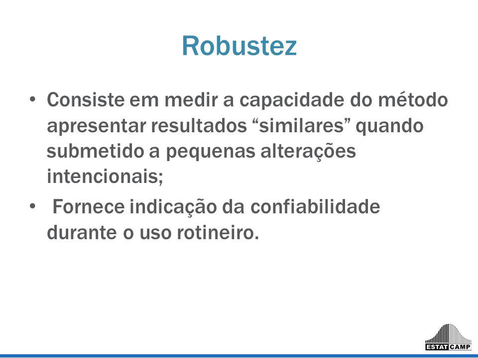 Robustez Consiste em medir a capacidade do método apresentar resultados similares quando submetido a pequenas alterações intencionais; Fornece indicaç