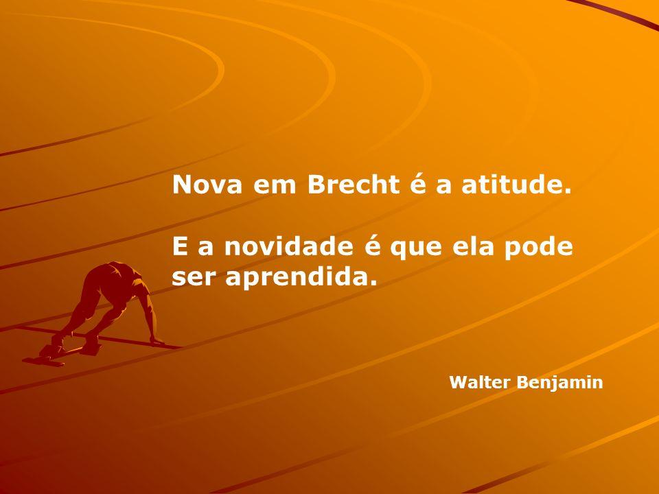 Nova em Brecht é a atitude. E a novidade é que ela pode ser aprendida. Walter Benjamin