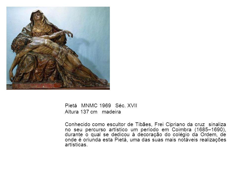 Pietá MNMC 1969 Séc. XVII Altura 137 cm madeira Conhecido como escultor de Tibães, Frei Cipriano da cruz sinaliza no seu percurso artístico um período