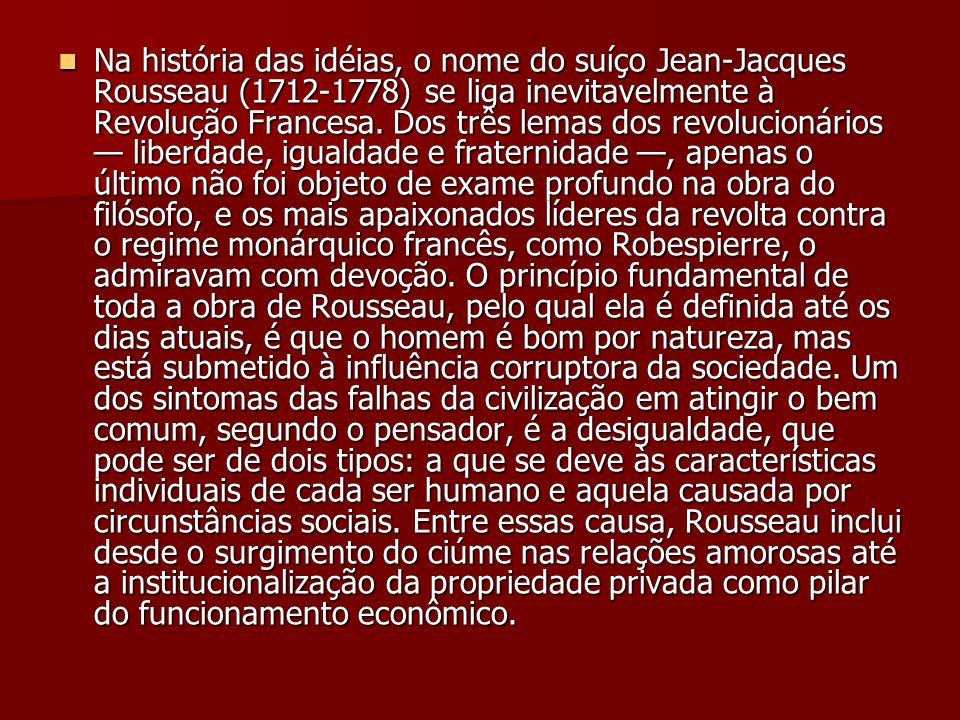 Na história das idéias, o nome do suíço Jean-Jacques Rousseau (1712-1778) se liga inevitavelmente à Revolução Francesa. Dos três lemas dos revolucioná