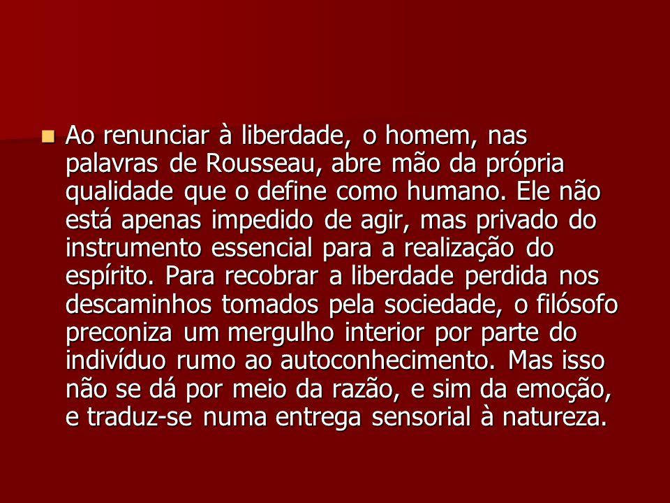 Ao renunciar à liberdade, o homem, nas palavras de Rousseau, abre mão da própria qualidade que o define como humano. Ele não está apenas impedido de a