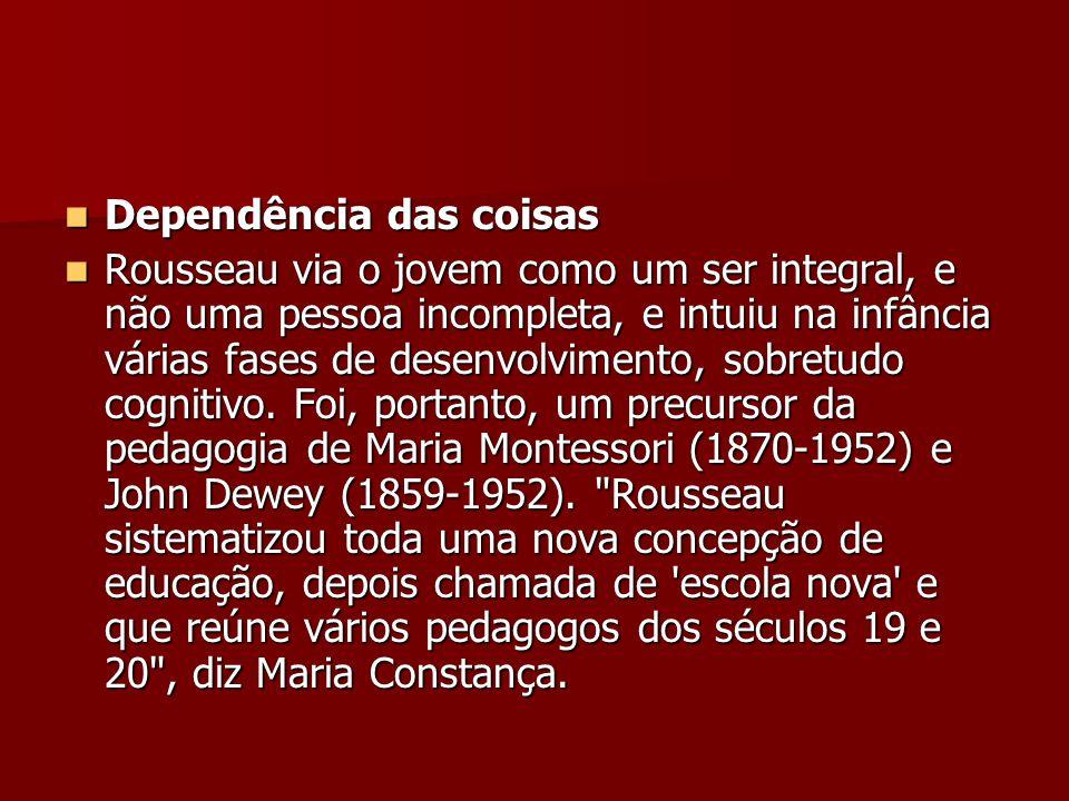 Dependência das coisas Dependência das coisas Rousseau via o jovem como um ser integral, e não uma pessoa incompleta, e intuiu na infância várias fase