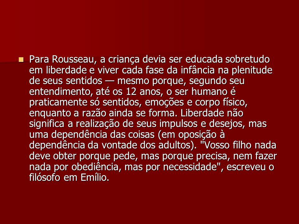 Para Rousseau, a criança devia ser educada sobretudo em liberdade e viver cada fase da infância na plenitude de seus sentidos mesmo porque, segundo se