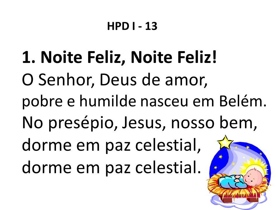 HPD I - 13 1. Noite Feliz, Noite Feliz! O Senhor, Deus de amor, pobre e humilde nasceu em Belém. No presépio, Jesus, nosso bem, dorme em paz celestial