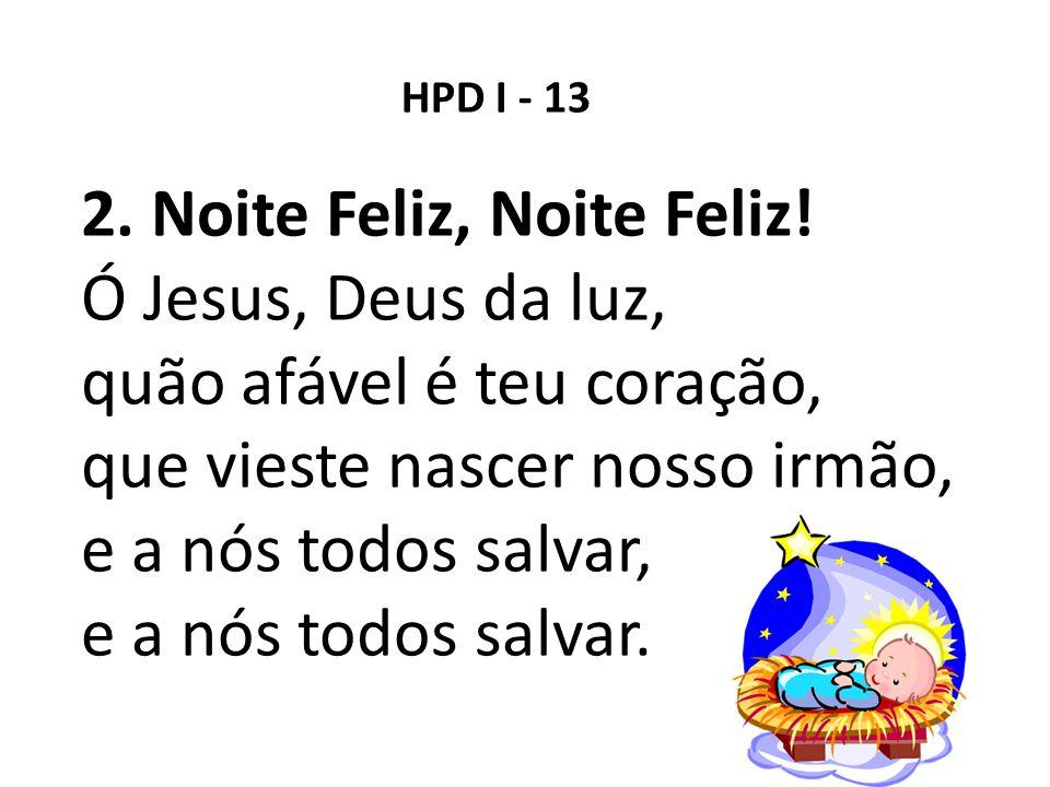 HPD I - 13 2. Noite Feliz, Noite Feliz! Ó Jesus, Deus da luz, quão afável é teu coração, que vieste nascer nosso irmão, e a nós todos salvar, e a nós