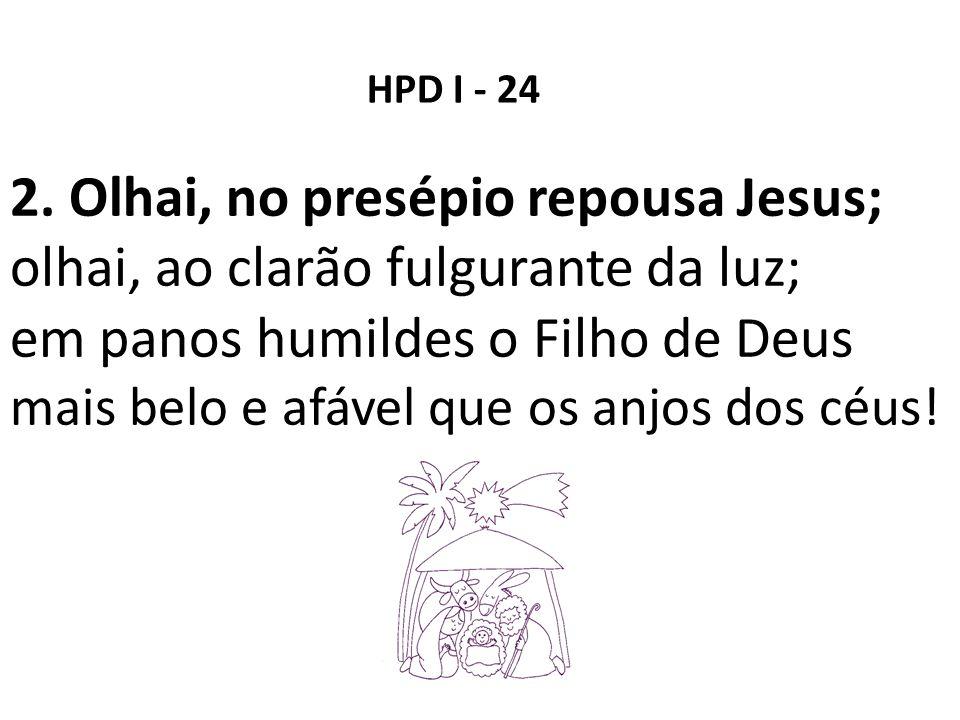 2. Olhai, no presépio repousa Jesus; olhai, ao clarão fulgurante da luz; em panos humildes o Filho de Deus mais belo e afável que os anjos dos céus! H