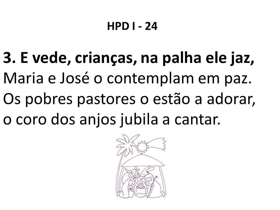 3. E vede, crianças, na palha ele jaz, Maria e José o contemplam em paz. Os pobres pastores o estão a adorar, o coro dos anjos jubila a cantar. HPD I