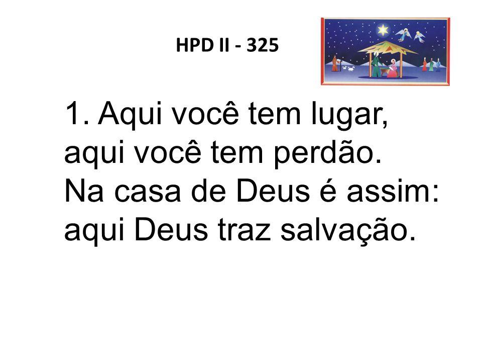 HPD II - 325 1. Aqui você tem lugar, aqui você tem perdão. Na casa de Deus é assim: aqui Deus traz salvação.