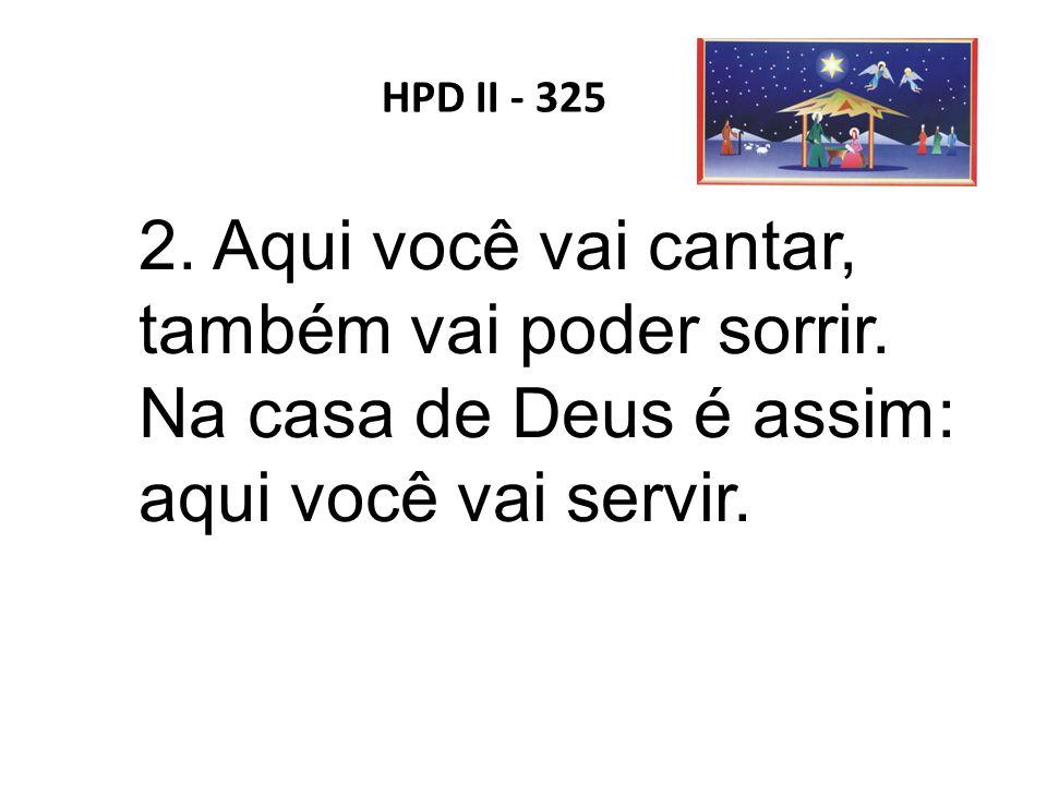 HPD II - 325 2. Aqui você vai cantar, também vai poder sorrir. Na casa de Deus é assim: aqui você vai servir.
