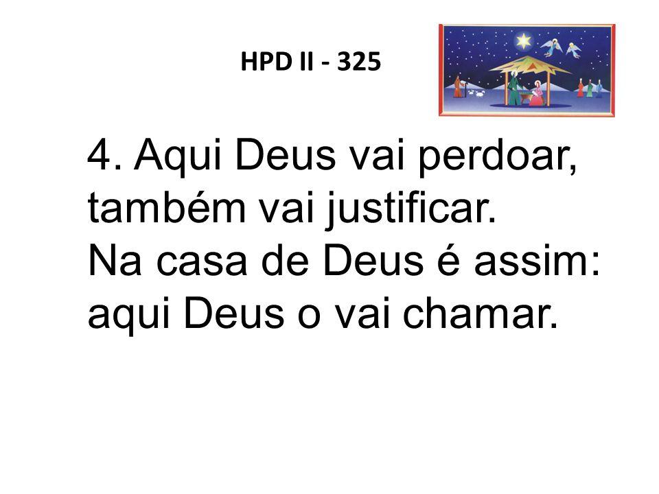 HPD II - 325 4. Aqui Deus vai perdoar, também vai justificar. Na casa de Deus é assim: aqui Deus o vai chamar.