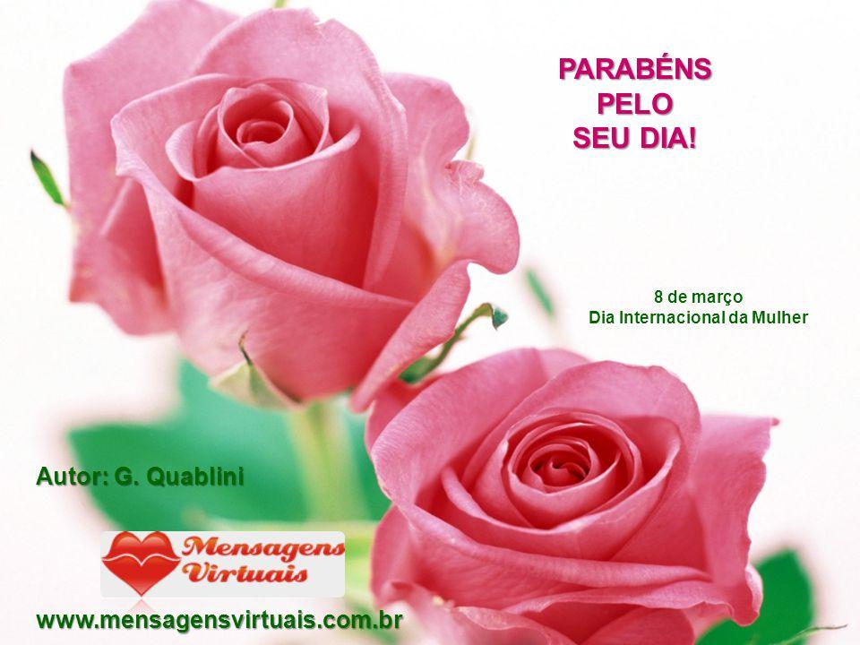 PARABÉNS PELO SEU DIA! Autor: G. Quablini www.mensagensvirtuais.com.br 8 de março Dia Internacional da Mulher