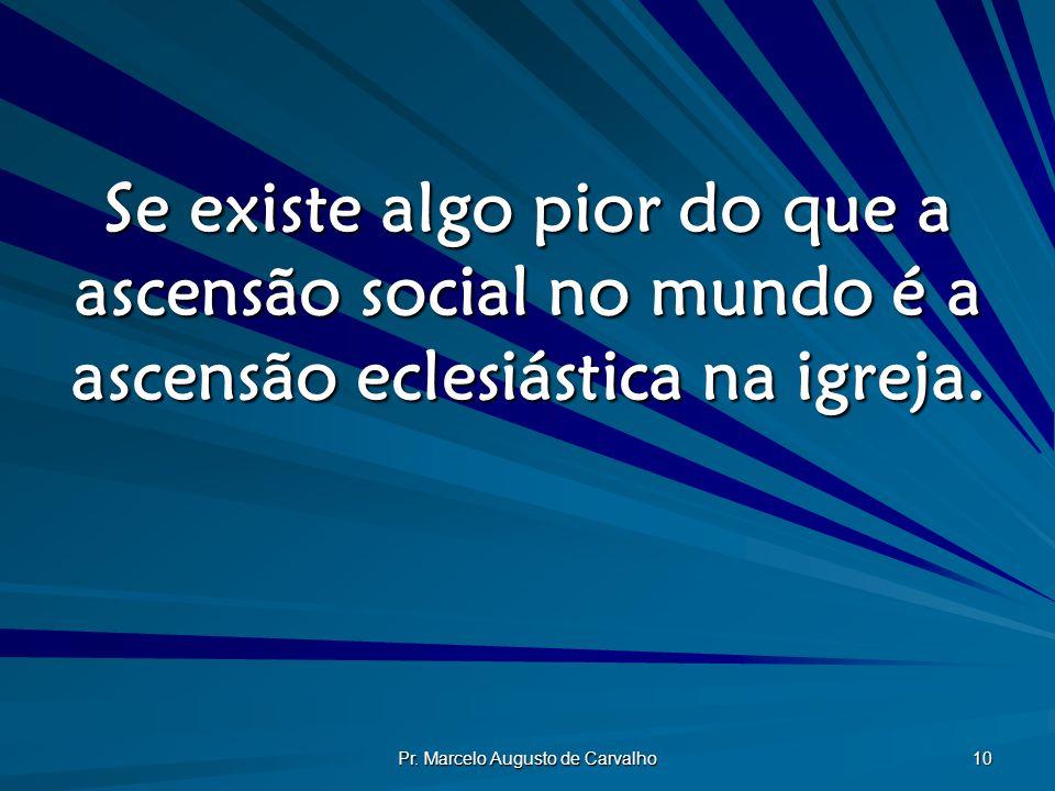 Pr. Marcelo Augusto de Carvalho 10 Se existe algo pior do que a ascensão social no mundo é a ascensão eclesiástica na igreja.