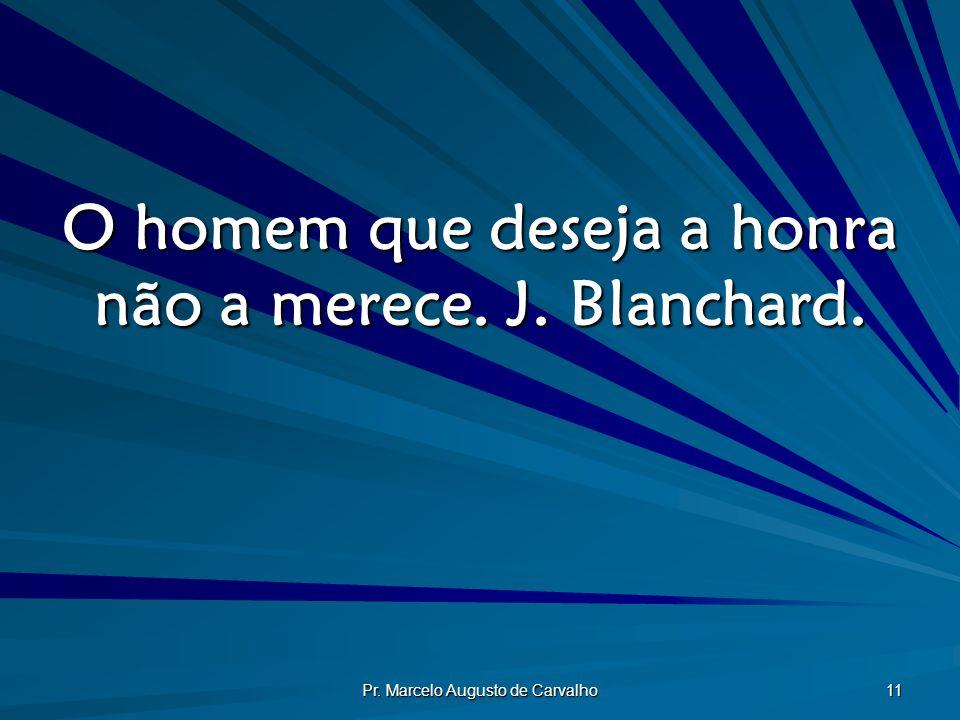 Pr. Marcelo Augusto de Carvalho 11 O homem que deseja a honra não a merece. J. Blanchard.