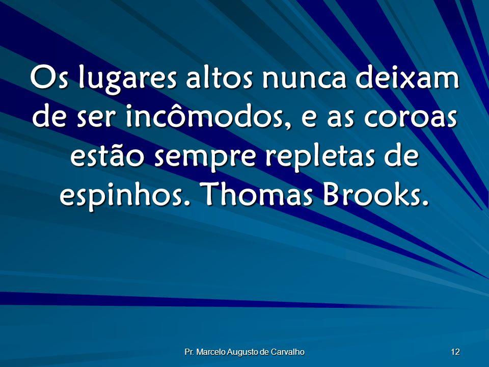 Pr. Marcelo Augusto de Carvalho 12 Os lugares altos nunca deixam de ser incômodos, e as coroas estão sempre repletas de espinhos. Thomas Brooks.