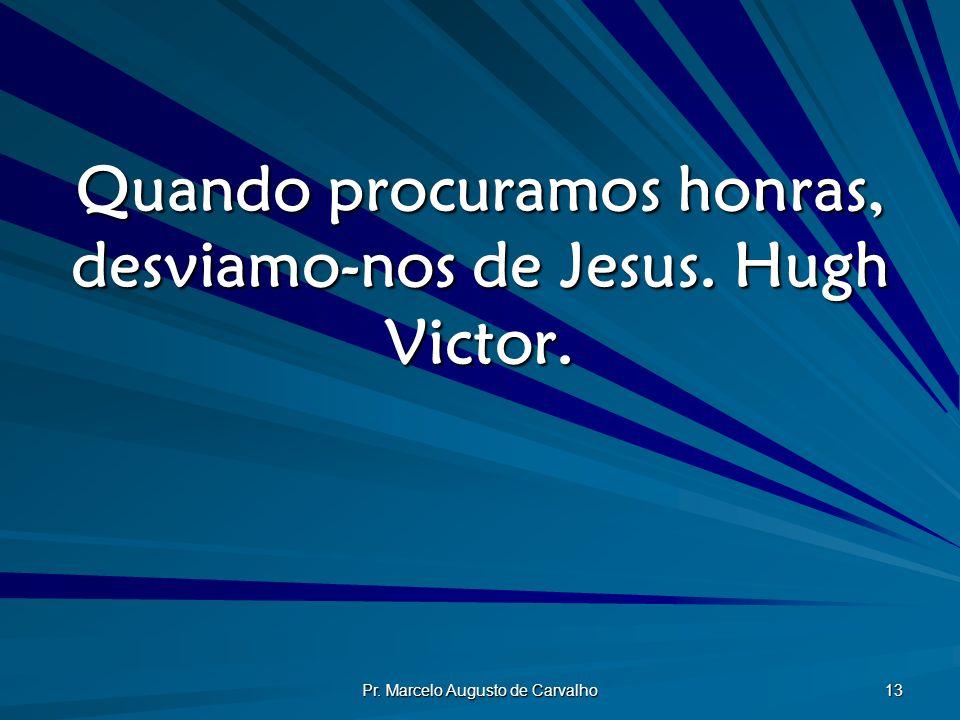 Pr. Marcelo Augusto de Carvalho 13 Quando procuramos honras, desviamo-nos de Jesus. Hugh Victor.