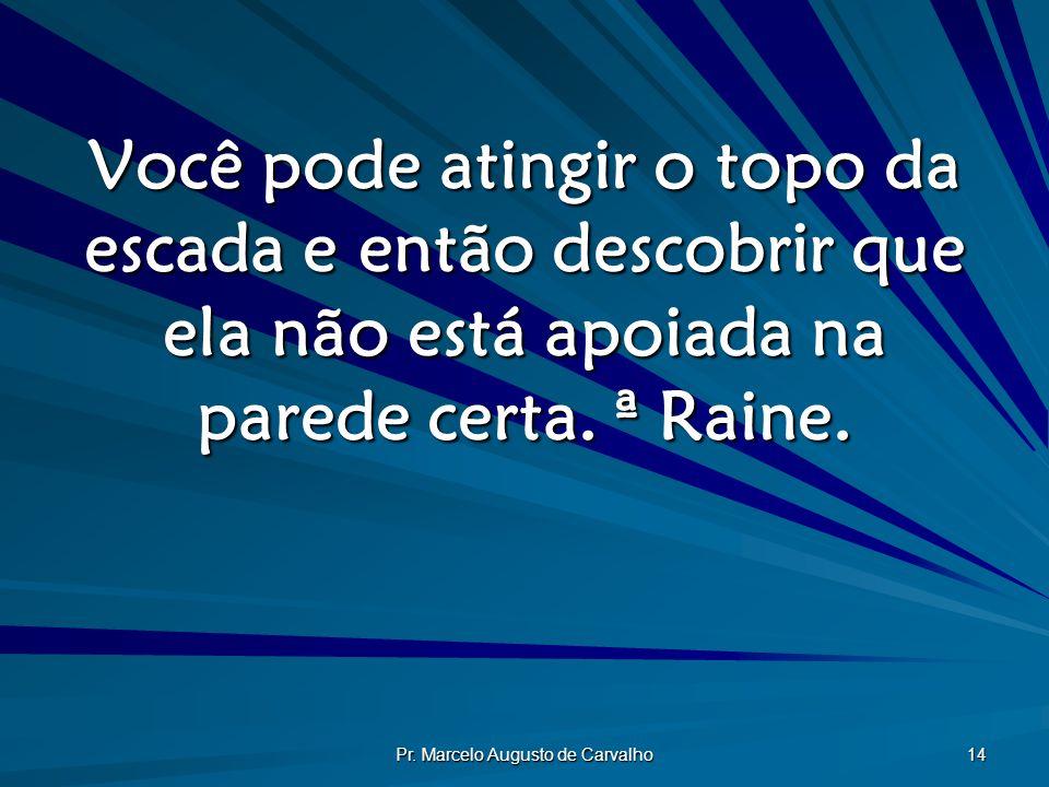 Pr. Marcelo Augusto de Carvalho 14 Você pode atingir o topo da escada e então descobrir que ela não está apoiada na parede certa. ª Raine.