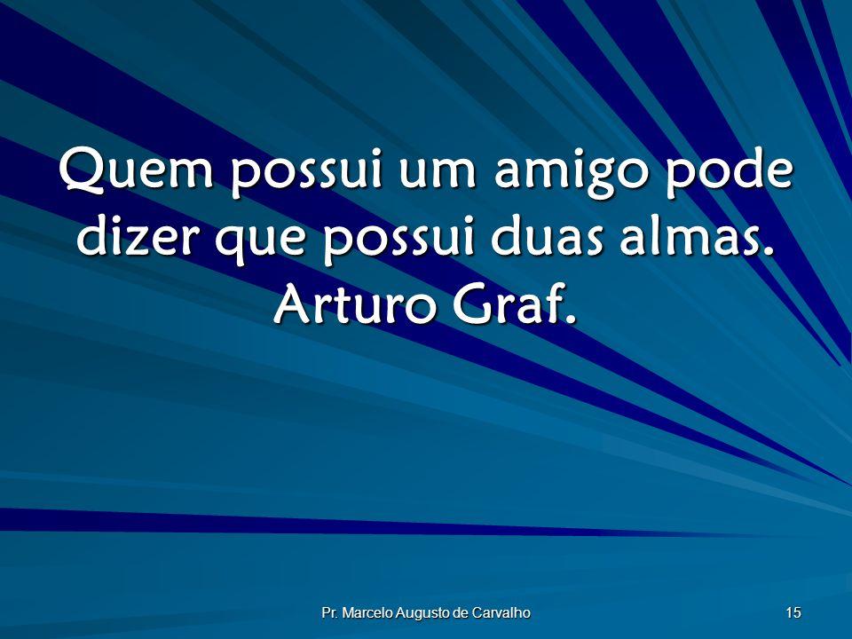 Pr. Marcelo Augusto de Carvalho 15 Quem possui um amigo pode dizer que possui duas almas. Arturo Graf.