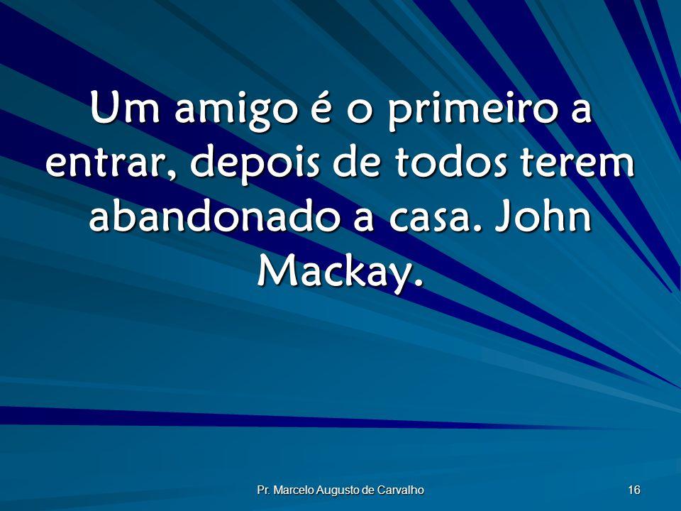 Pr. Marcelo Augusto de Carvalho 16 Um amigo é o primeiro a entrar, depois de todos terem abandonado a casa. John Mackay.