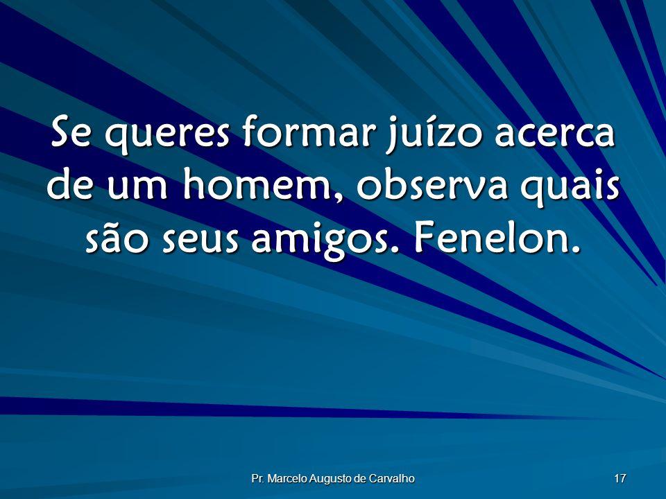 Pr. Marcelo Augusto de Carvalho 17 Se queres formar juízo acerca de um homem, observa quais são seus amigos. Fenelon.