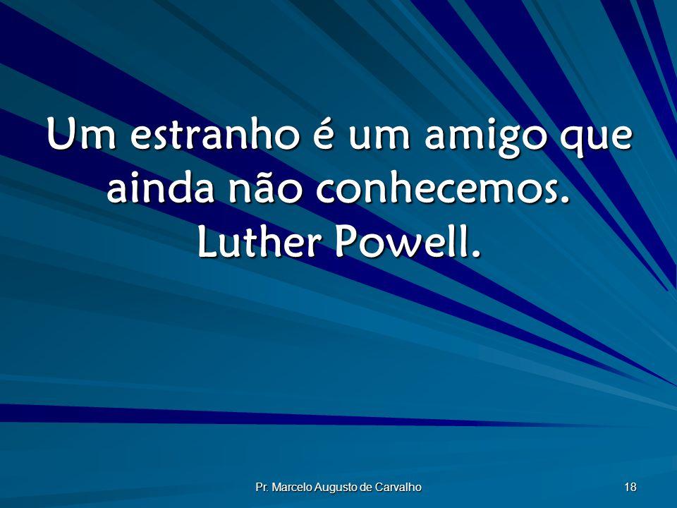 Pr. Marcelo Augusto de Carvalho 18 Um estranho é um amigo que ainda não conhecemos. Luther Powell.