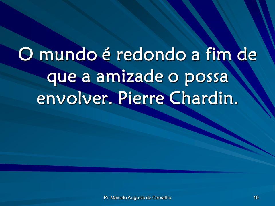 Pr.Marcelo Augusto de Carvalho 19 O mundo é redondo a fim de que a amizade o possa envolver.
