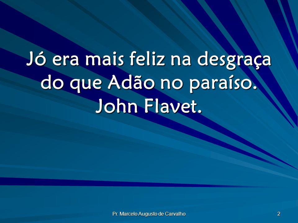 Pr. Marcelo Augusto de Carvalho 2 Jó era mais feliz na desgraça do que Adão no paraíso. John Flavet.