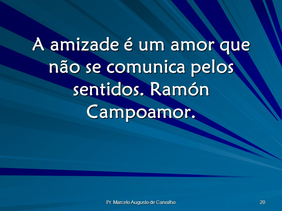 Pr. Marcelo Augusto de Carvalho 20 A amizade é um amor que não se comunica pelos sentidos. Ramón Campoamor.