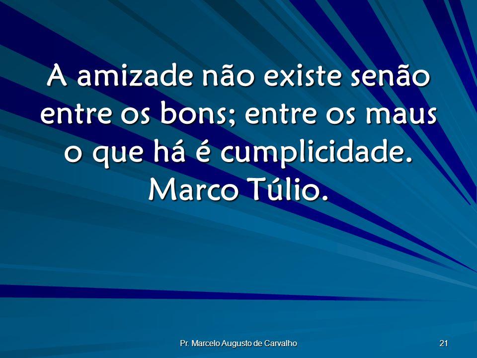 Pr. Marcelo Augusto de Carvalho 21 A amizade não existe senão entre os bons; entre os maus o que há é cumplicidade. Marco Túlio.