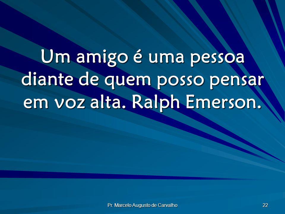 Pr. Marcelo Augusto de Carvalho 22 Um amigo é uma pessoa diante de quem posso pensar em voz alta. Ralph Emerson.