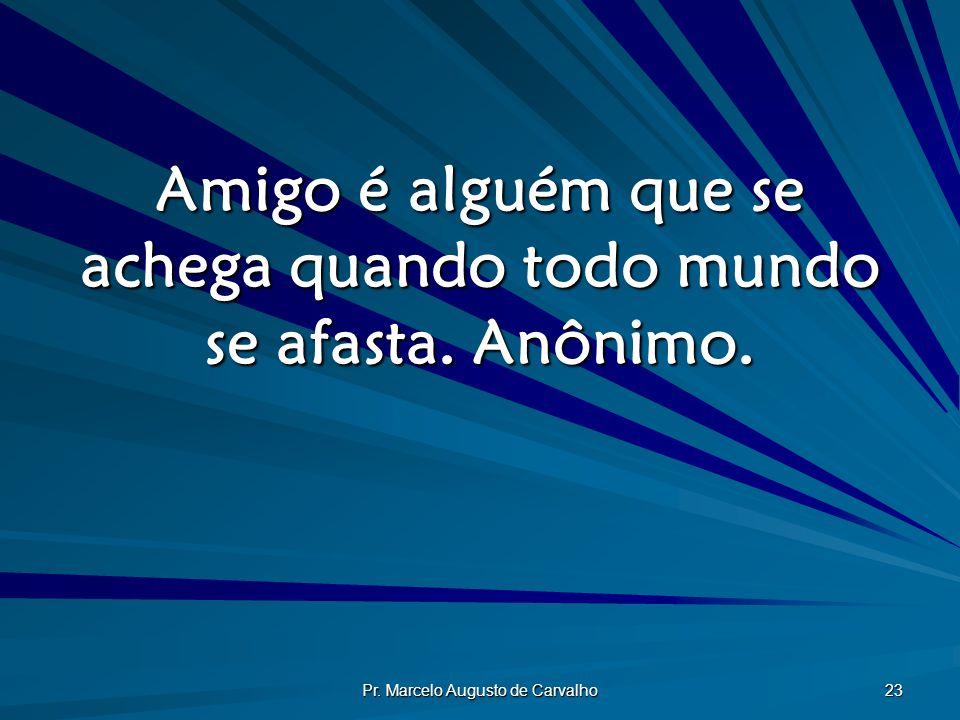 Pr. Marcelo Augusto de Carvalho 23 Amigo é alguém que se achega quando todo mundo se afasta. Anônimo.