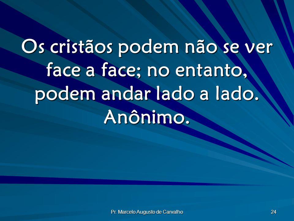 Pr. Marcelo Augusto de Carvalho 24 Os cristãos podem não se ver face a face; no entanto, podem andar lado a lado. Anônimo.
