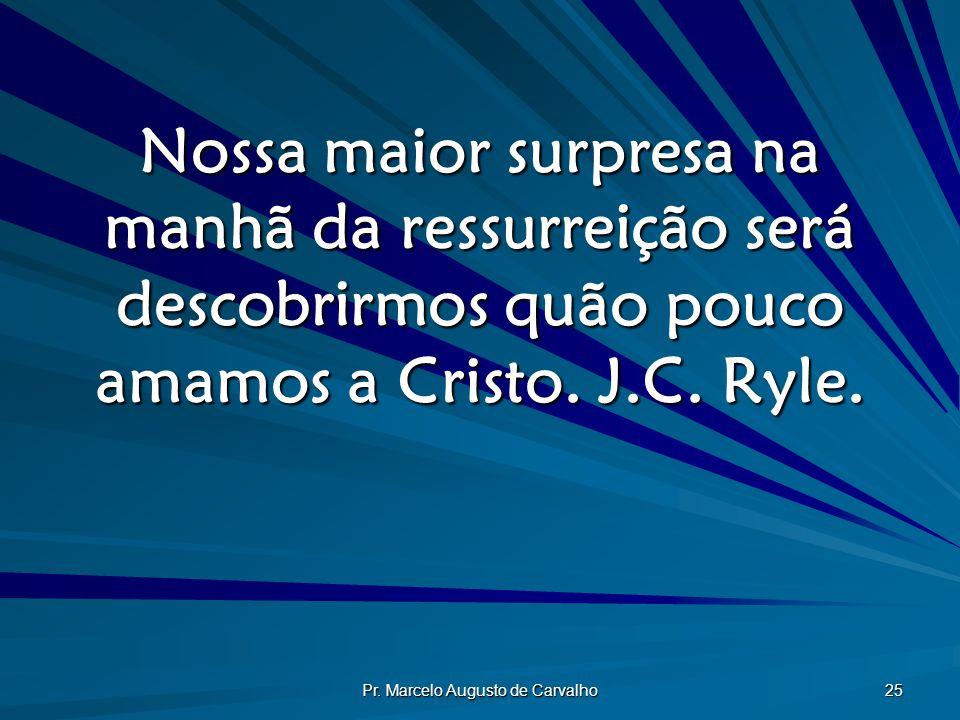 Pr. Marcelo Augusto de Carvalho 25 Nossa maior surpresa na manhã da ressurreição será descobrirmos quão pouco amamos a Cristo. J.C. Ryle.
