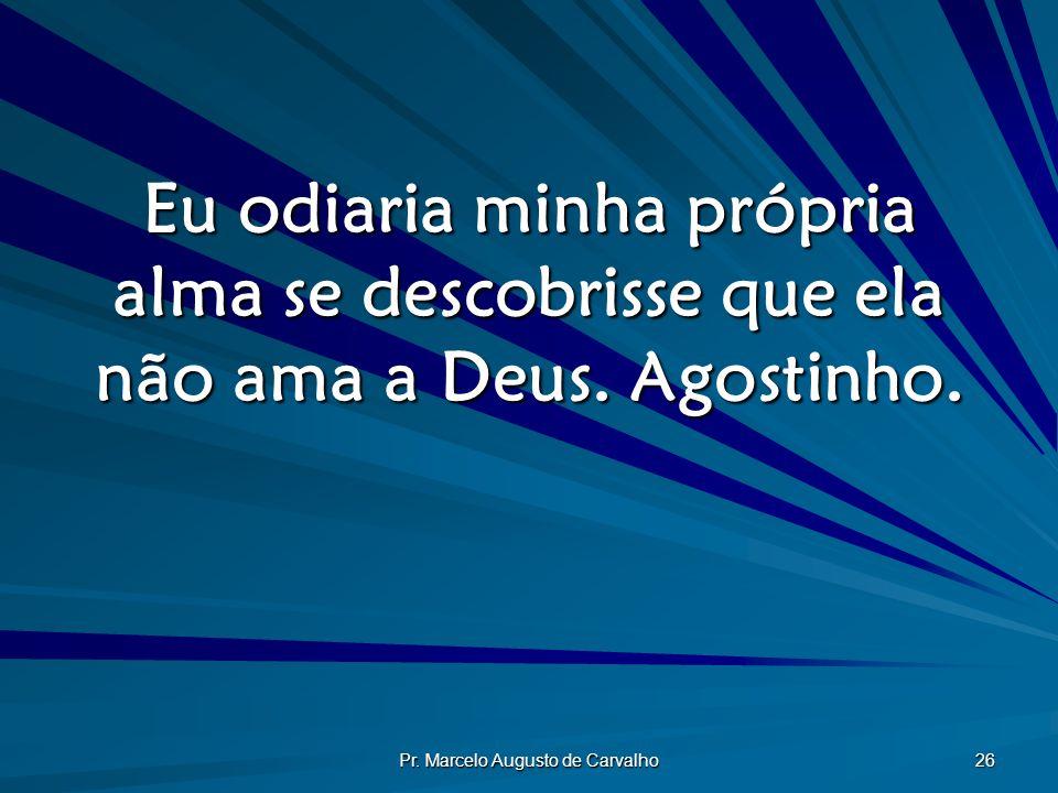 Pr. Marcelo Augusto de Carvalho 26 Eu odiaria minha própria alma se descobrisse que ela não ama a Deus. Agostinho.