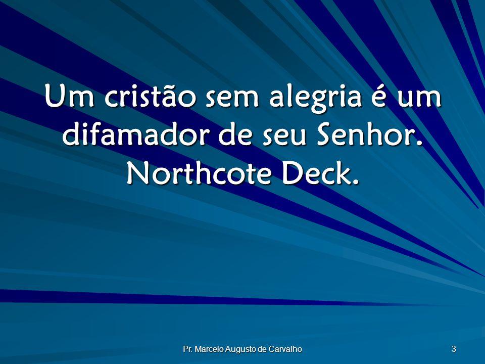Pr. Marcelo Augusto de Carvalho 3 Um cristão sem alegria é um difamador de seu Senhor. Northcote Deck.