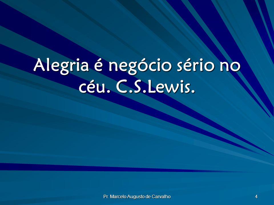 Pr. Marcelo Augusto de Carvalho 4 Alegria é negócio sério no céu. C.S.Lewis.