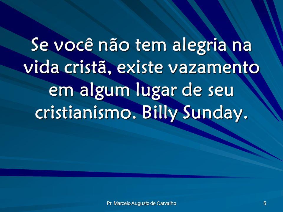 Pr. Marcelo Augusto de Carvalho 5 Se você não tem alegria na vida cristã, existe vazamento em algum lugar de seu cristianismo. Billy Sunday.